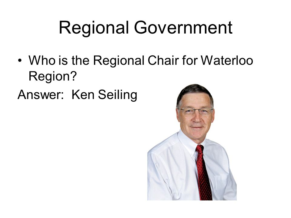Regional Government Who is the Regional Chair for Waterloo Region Answer: Ken Seiling