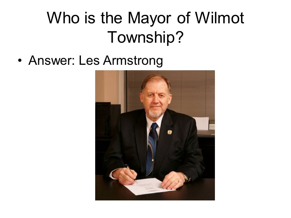 Who is the Mayor of Wilmot Township Answer: Les Armstrong