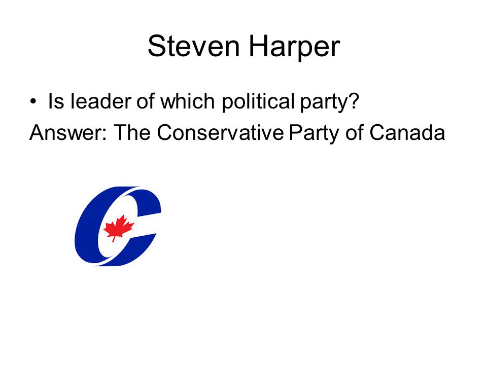 Steven Harper Is leader of which political party Answer: The Conservative Party of Canada
