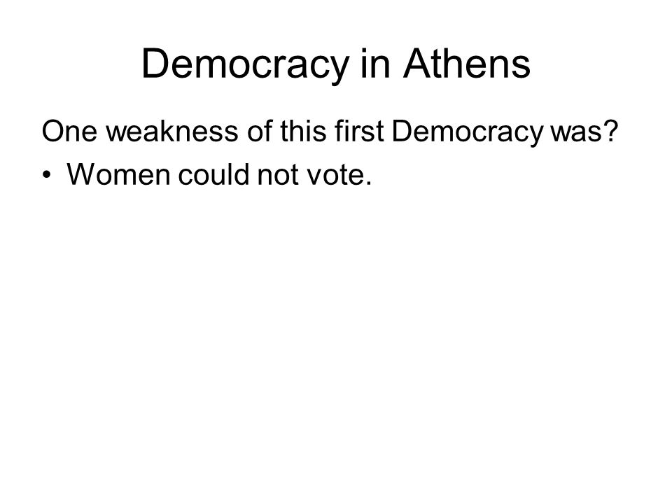 Democracy in Athens One weakness of this first Democracy was Women could not vote.