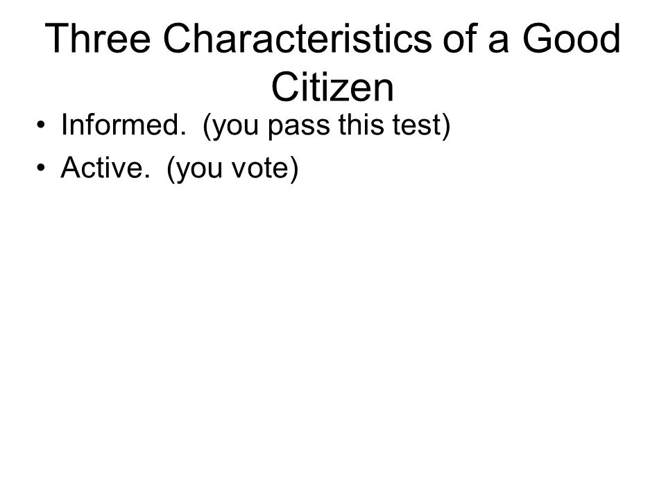 Three Characteristics of a Good Citizen Informed. (you pass this test) Active. (you vote)