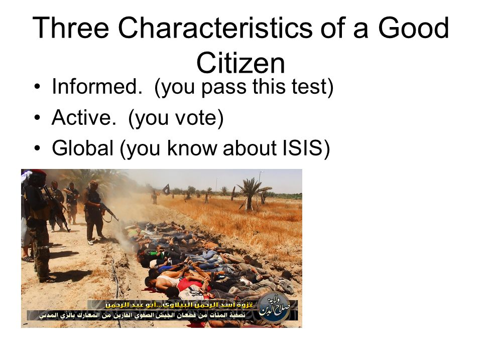 Three Characteristics of a Good Citizen Informed. (you pass this test) Active.