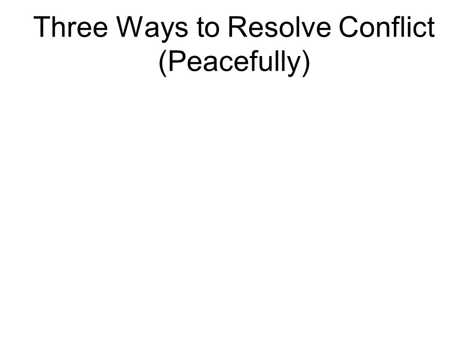 Three Ways to Resolve Conflict (Peacefully)