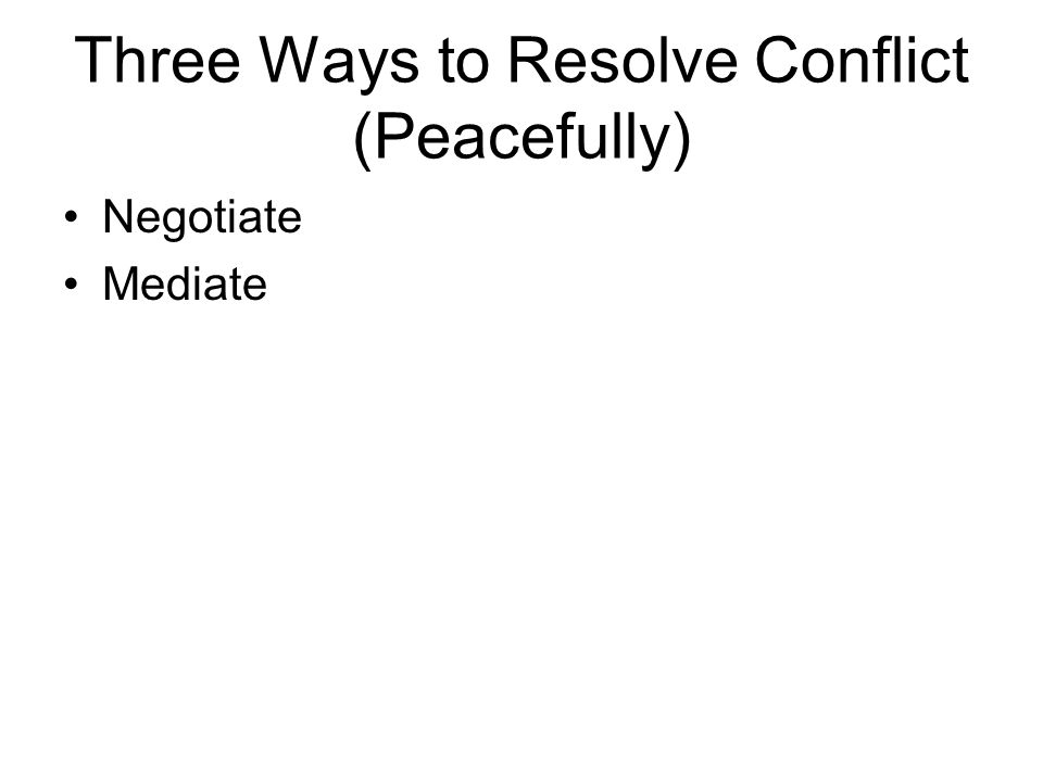 Three Ways to Resolve Conflict (Peacefully) Negotiate Mediate