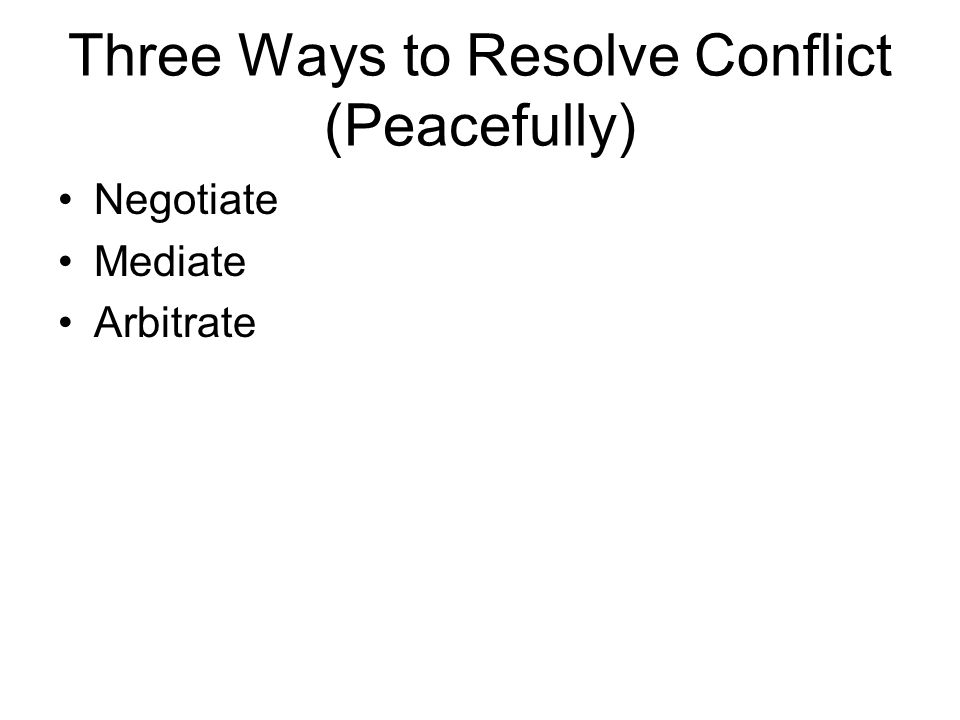 Three Ways to Resolve Conflict (Peacefully) Negotiate Mediate Arbitrate