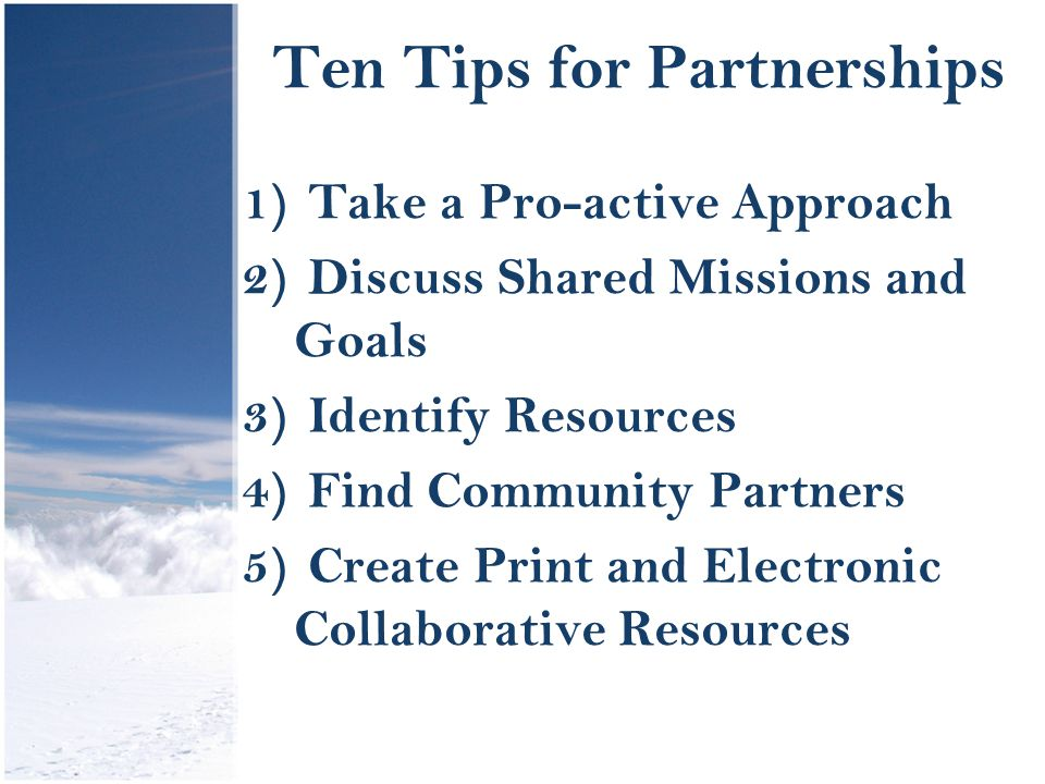 Ten Tips for Partnerships 1) Take a Pro-active Approach 2) Discuss Shared Missions and Goals 3) Identify Resources 4) Find Community Partners 5) Create Print and Electronic Collaborative Resources
