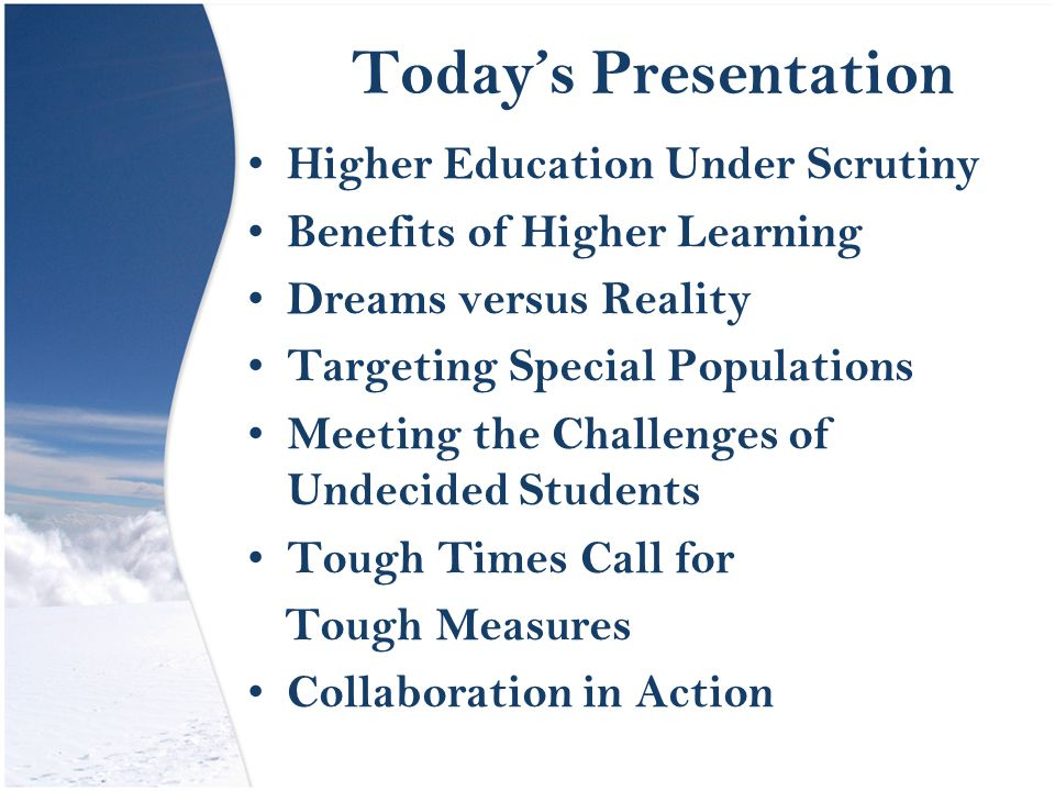 Today's Presentation Higher Education Under Scrutiny Benefits of Higher Learning Dreams versus Reality Targeting Special Populations Meeting the Challenges of Undecided Students Tough Times Call for Tough Measures Collaboration in Action