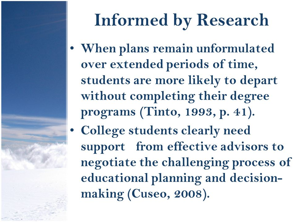Informed by Research When plans remain unformulated over extended periods of time, students are more likely to depart without completing their degree programs (Tinto, 1993, p.