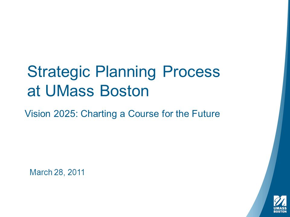 Strategic Planning Process at UMass Boston Vision 2025: Charting a Course for the Future March 28, 2011
