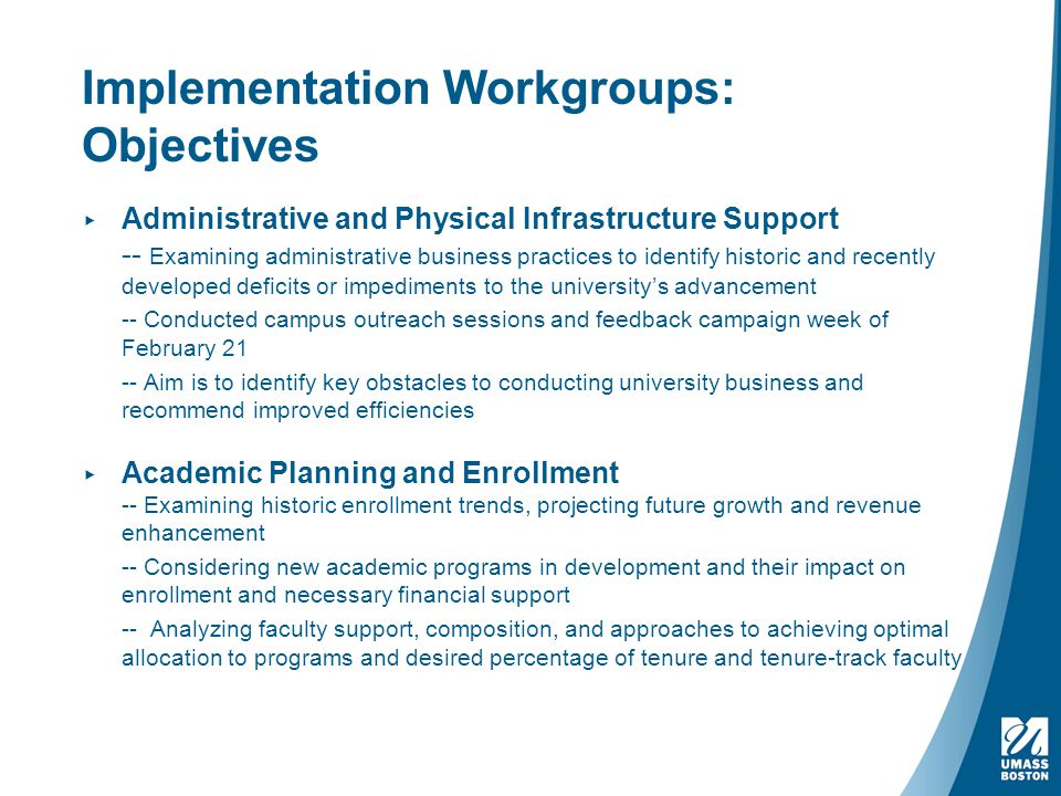 Implementation Workgroups: Objectives ▸ Administrative and Physical Infrastructure Support -- Examining administrative business practices to identify historic and recently developed deficits or impediments to the university's advancement -- Conducted campus outreach sessions and feedback campaign week of February 21 -- Aim is to identify key obstacles to conducting university business and recommend improved efficiencies ▸ Academic Planning and Enrollment -- Examining historic enrollment trends, projecting future growth and revenue enhancement -- Considering new academic programs in development and their impact on enrollment and necessary financial support -- Analyzing faculty support, composition, and approaches to achieving optimal allocation to programs and desired percentage of tenure and tenure-track faculty