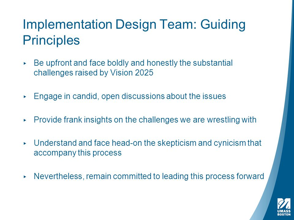Implementation Design Team: Guiding Principles ▸ Be upfront and face boldly and honestly the substantial challenges raised by Vision 2025 ▸ Engage in candid, open discussions about the issues ▸ Provide frank insights on the challenges we are wrestling with ▸ Understand and face head-on the skepticism and cynicism that accompany this process ▸ Nevertheless, remain committed to leading this process forward