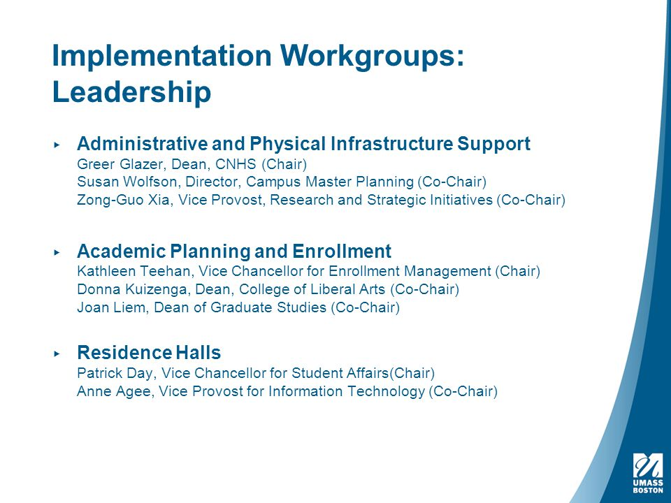 Implementation Workgroups: Leadership ▸ Administrative and Physical Infrastructure Support Greer Glazer, Dean, CNHS (Chair) Susan Wolfson, Director, Campus Master Planning (Co-Chair) Zong-Guo Xia, Vice Provost, Research and Strategic Initiatives (Co-Chair) ▸ Academic Planning and Enrollment Kathleen Teehan, Vice Chancellor for Enrollment Management (Chair) Donna Kuizenga, Dean, College of Liberal Arts (Co-Chair) Joan Liem, Dean of Graduate Studies (Co-Chair) ▸ Residence Halls Patrick Day, Vice Chancellor for Student Affairs(Chair) Anne Agee, Vice Provost for Information Technology (Co-Chair)