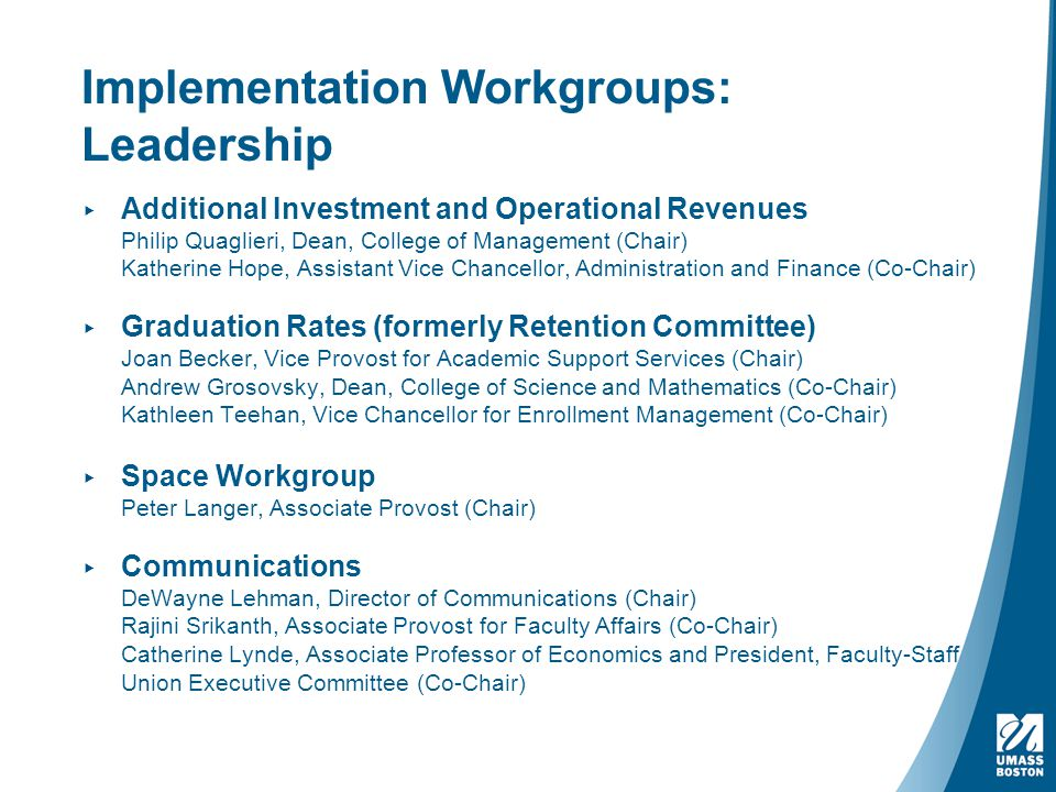 Implementation Workgroups: Leadership ▸ Additional Investment and Operational Revenues Philip Quaglieri, Dean, College of Management (Chair) Katherine Hope, Assistant Vice Chancellor, Administration and Finance (Co-Chair) ▸ Graduation Rates (formerly Retention Committee) Joan Becker, Vice Provost for Academic Support Services (Chair) Andrew Grosovsky, Dean, College of Science and Mathematics (Co-Chair) Kathleen Teehan, Vice Chancellor for Enrollment Management (Co-Chair) ▸ Space Workgroup Peter Langer, Associate Provost (Chair) ▸ Communications DeWayne Lehman, Director of Communications (Chair) Rajini Srikanth, Associate Provost for Faculty Affairs (Co-Chair) Catherine Lynde, Associate Professor of Economics and President, Faculty-Staff Union Executive Committee (Co-Chair)