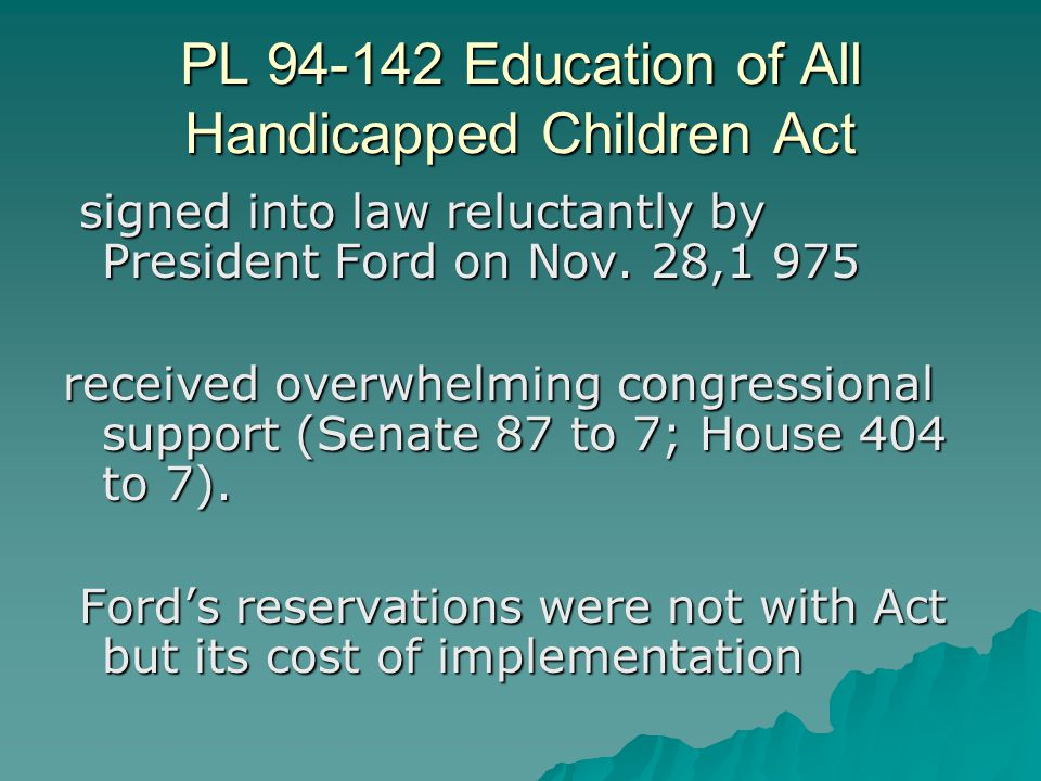 PL 94-142 Education of All Handicapped Children Act signed into law reluctantly by President Ford on Nov. 28,1 975 signed into law reluctantly by Pres