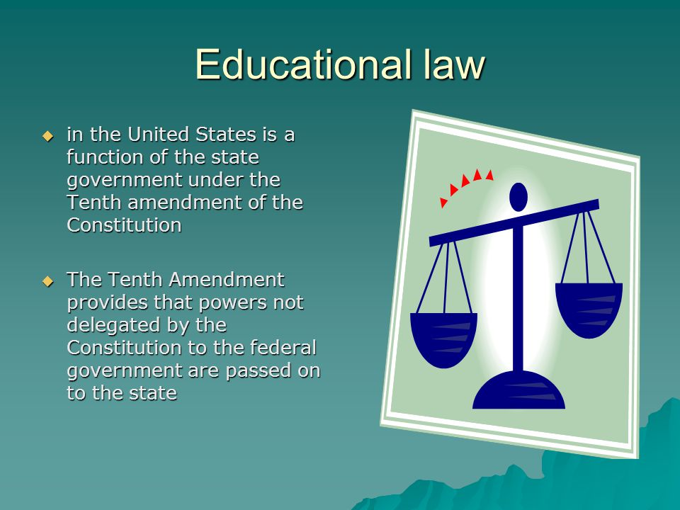 Educational law  in the United States is a function of the state government under the Tenth amendment of the Constitution  The Tenth Amendment provides that powers not delegated by the Constitution to the federal government are passed on to the state