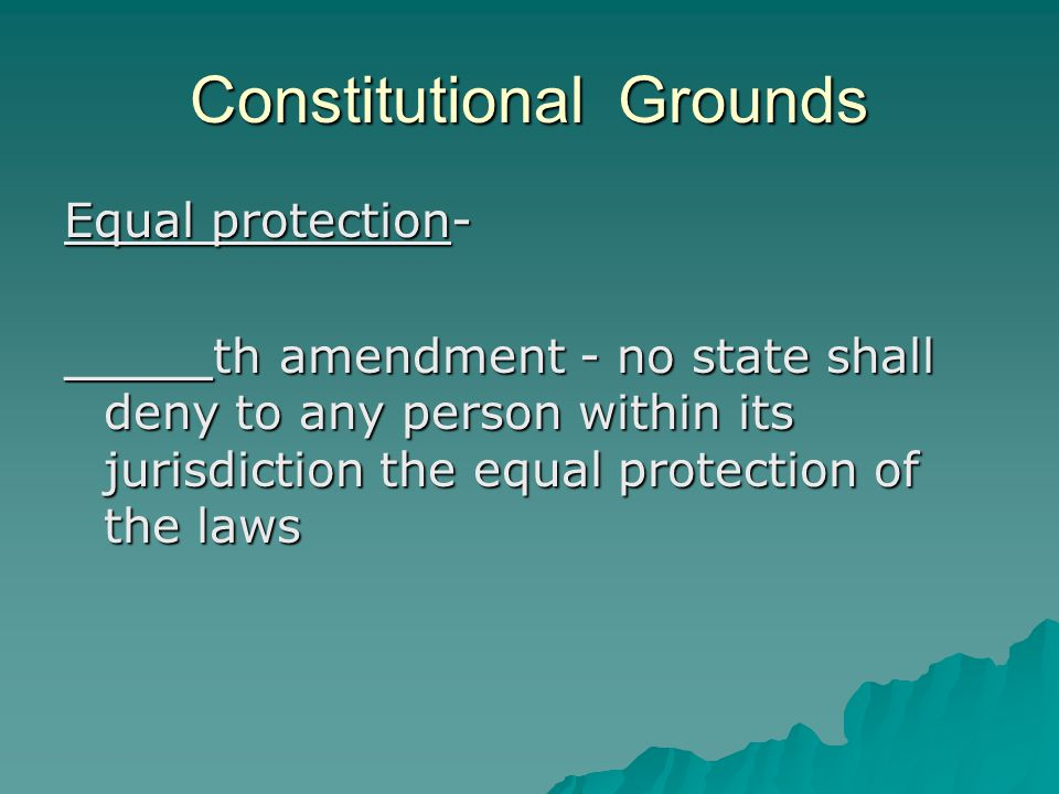 Constitutional Grounds Equal protection- _____th amendment - no state shall deny to any person within its jurisdiction the equal protection of the law