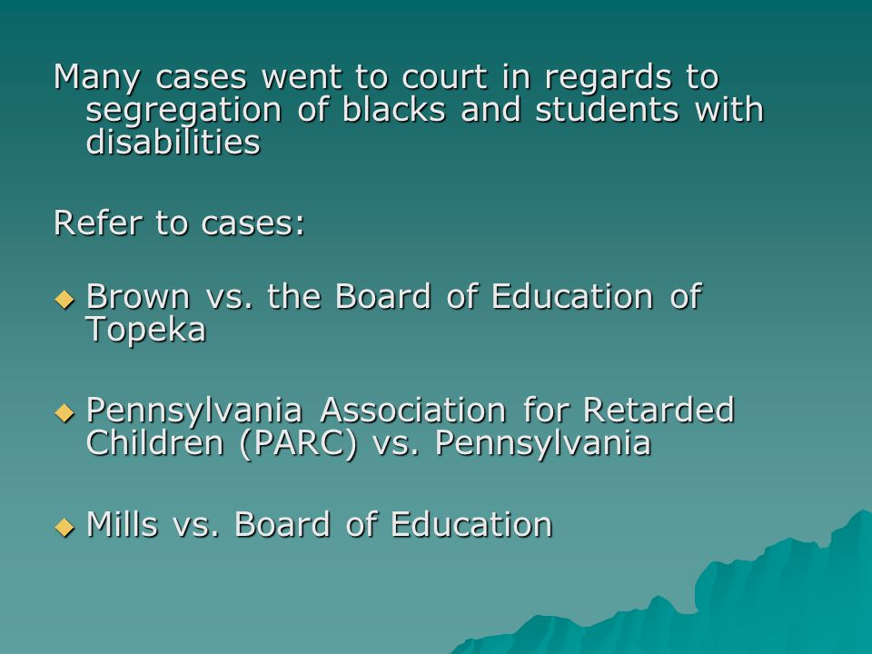 Many cases went to court in regards to segregation of blacks and students with disabilities Refer to cases:  Brown vs.