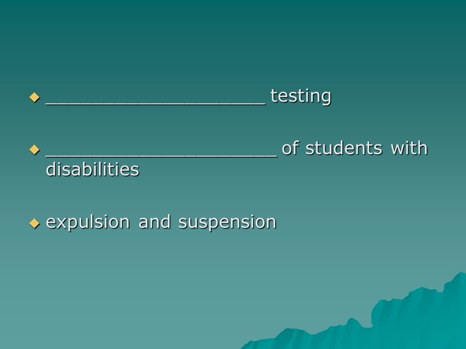  ___________________ testing  ____________________ of students with disabilities  expulsion and suspension