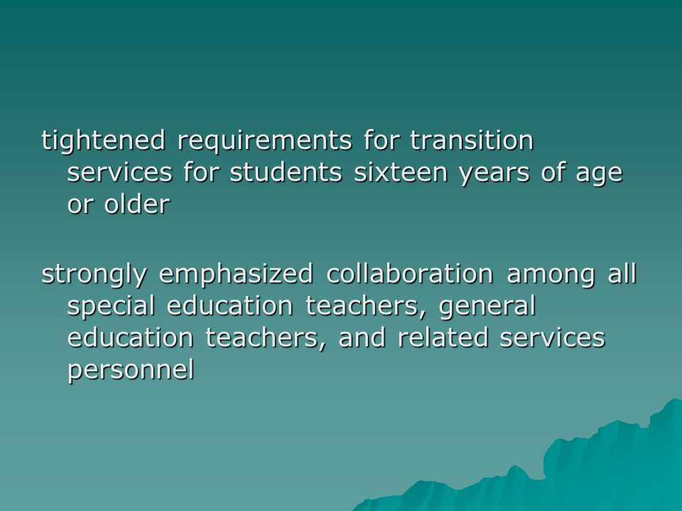 tightened requirements for transition services for students sixteen years of age or older strongly emphasized collaboration among all special educatio