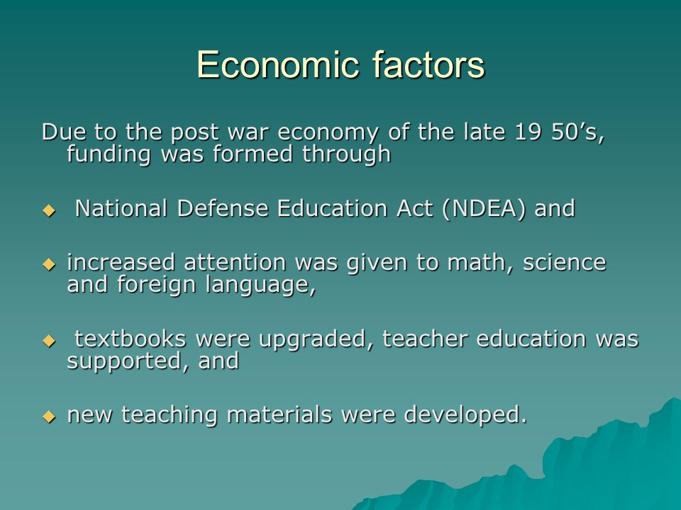 Economic factors Due to the post war economy of the late 19 50's, funding was formed through  National Defense Education Act (NDEA) and  increased attention was given to math, science and foreign language,  textbooks were upgraded, teacher education was supported, and  new teaching materials were developed.