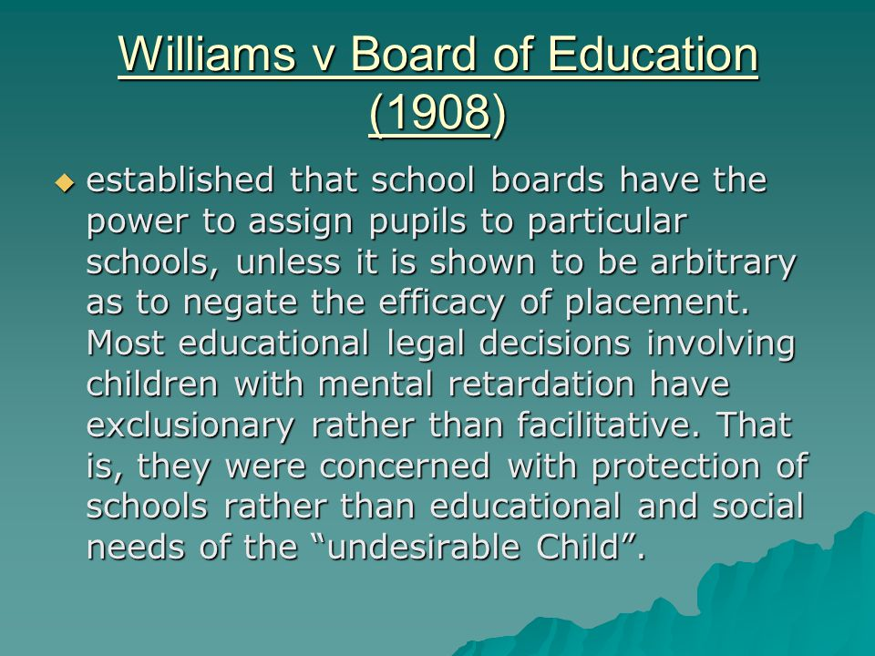 Williams v Board of Education (1908)  established that school boards have the power to assign pupils to particular schools, unless it is shown to be arbitrary as to negate the efficacy of placement.