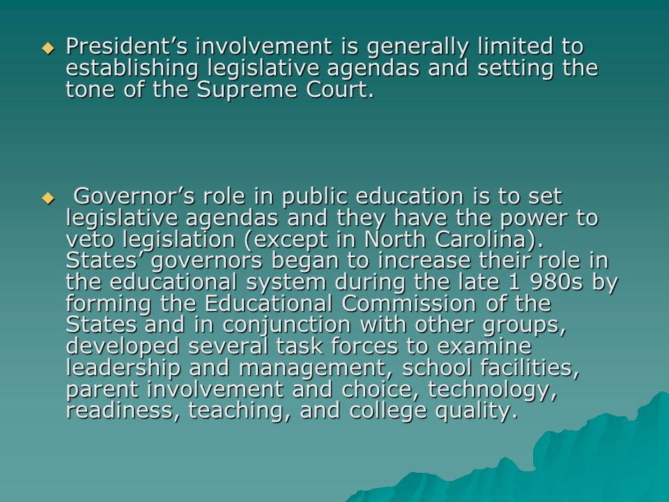 President's involvement is generally limited to establishing legislative agendas and setting the tone of the Supreme Court.  Governor's role in pub