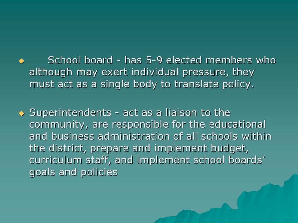  School board - has 5-9 elected members who although may exert individual pressure, they must act as a single body to translate policy.  Superintend