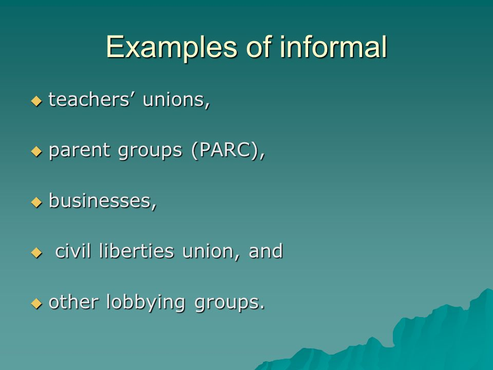 Examples of informal  teachers' unions,  parent groups (PARC),  businesses,  civil liberties union, and  other lobbying groups.