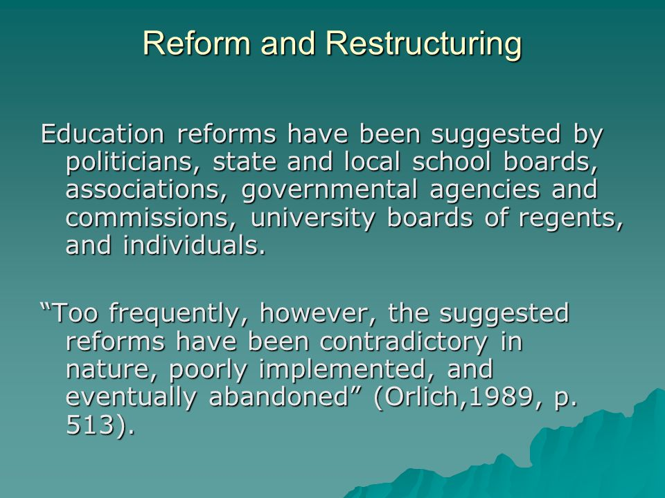 Reform and Restructuring Education reforms have been suggested by politicians, state and local school boards, associations, governmental agencies and commissions, university boards of regents, and individuals.