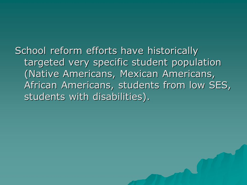 School reform efforts have historically targeted very specific student population (Native Americans, Mexican Americans, African Americans, students fr