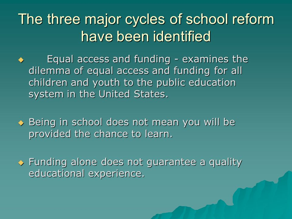 The three major cycles of school reform have been identified  Equal access and funding - examines the dilemma of equal access and funding for all children and youth to the public education system in the United States.