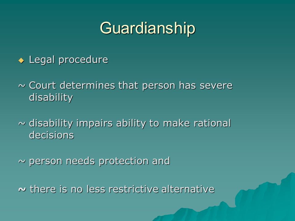 Guardianship  Legal procedure ~Court determines that person has severe disability ~disability impairs ability to make rational decisions ~person needs protection and ~ there is no less restrictive alternative