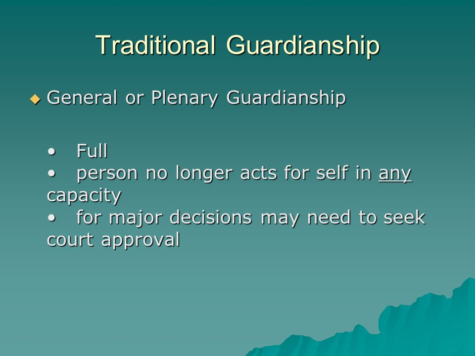 Traditional Guardianship  General or Plenary Guardianship Fullperson no longer acts for self in any capacityfor major decisions may need to seek court approvalFullperson no longer acts for self in any capacityfor major decisions may need to seek court approval
