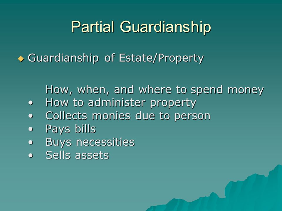 Partial Guardianship  Guardianship of Estate/Property How, when, and where to spend moneyHow to administer propertyCollects monies due to personPays billsBuys necessitiesSells assets