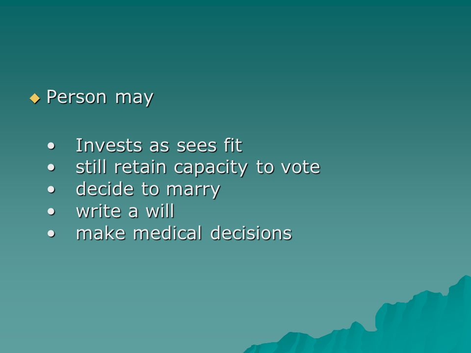 Person may Invests as sees fitstill retain capacity to votedecide to marrywrite a willmake medical decisionsInvests as sees fitstill retain capacity