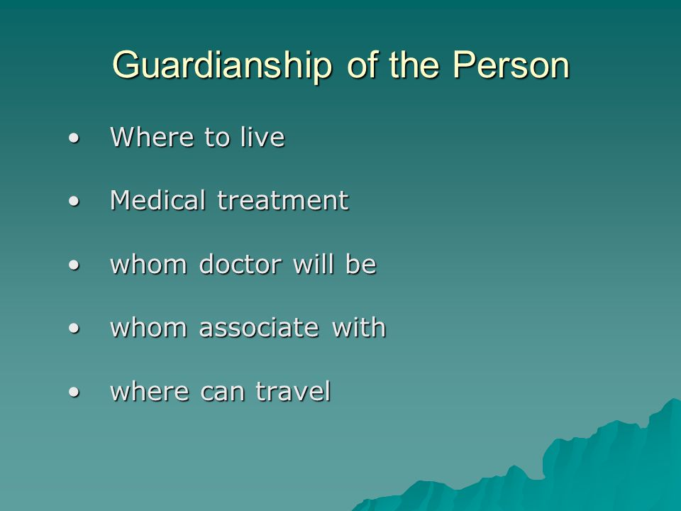 Guardianship of the Person Where to liveWhere to live Medical treatmentMedical treatment whom doctor will bewhom doctor will be whom associate withwho