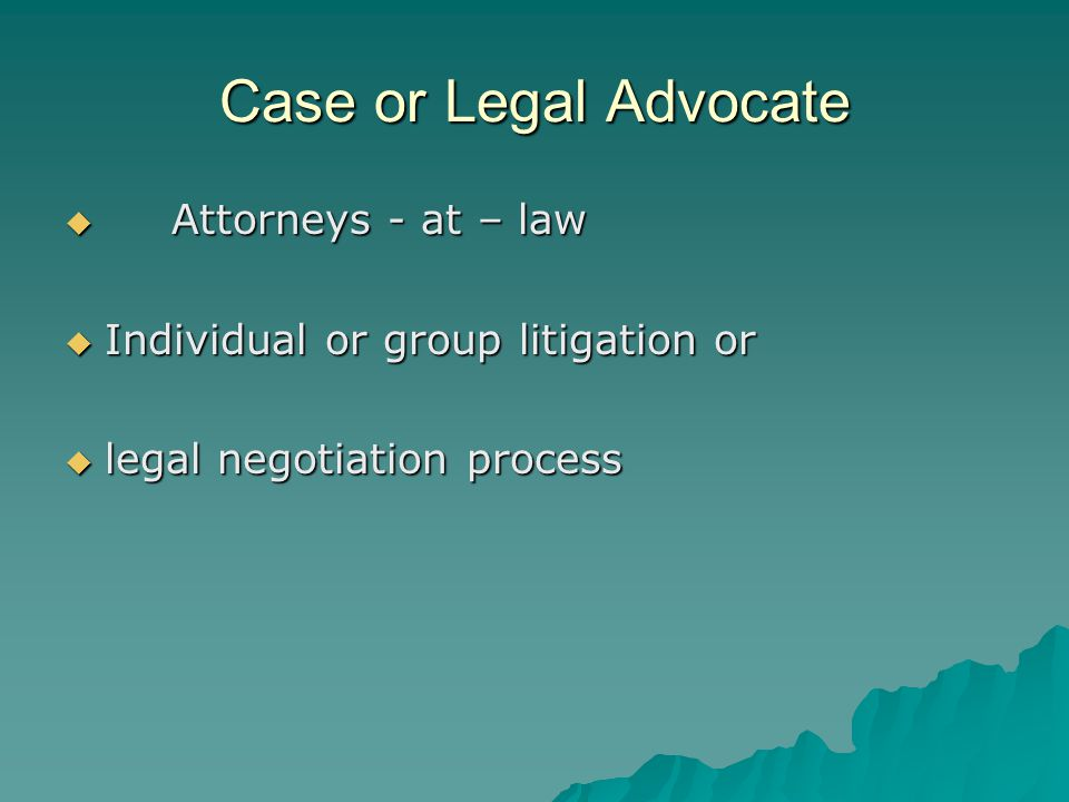 Case or Legal Advocate  Attorneys - at – law  Individual or group litigation or  legal negotiation process