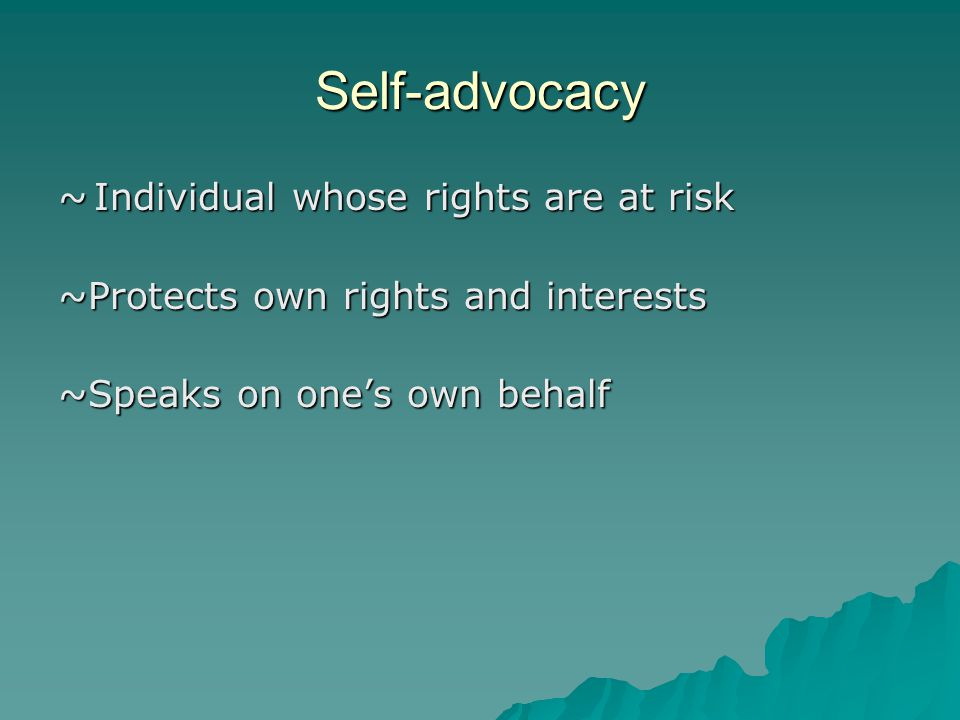 Self-advocacy ~Individual whose rights are at risk ~Protects own rights and interests ~Speaks on one's own behalf