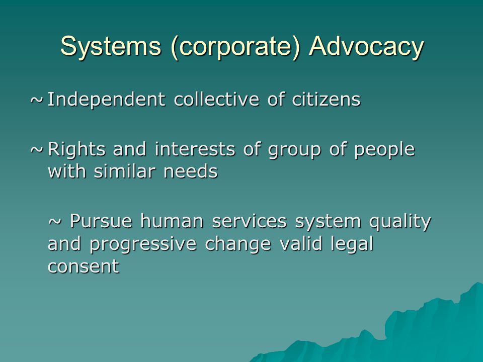 Systems (corporate) Advocacy ~Independent collective of citizens ~Rights and interests of group of people with similar needs ~ Pursue human services s