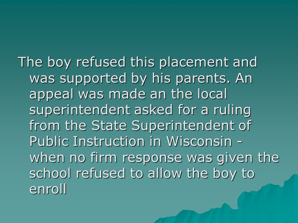 The municipal court of Antigo jury ruled in favor of reinstating the boy in public school - although this decision was overruled on appeal to the Wisconsin Supreme Court, an important dissenting opinion was written: 1.school should yield to earlier opinion 2.physical appearance and related behavior did not have harmful effects or infringe on the other children's right to an education