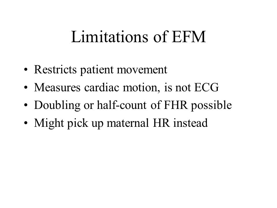 Limitations of EFM Restricts patient movement Measures cardiac motion, is not ECG Doubling or half-count of FHR possible Might pick up maternal HR ins