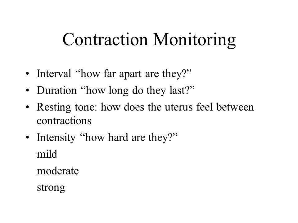 "Contraction Monitoring Interval ""how far apart are they?"" Duration ""how long do they last?"" Resting tone: how does the uterus feel between contraction"