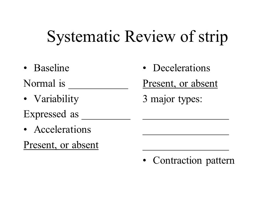 Systematic Review of strip Baseline Normal is ___________ Variability Expressed as _________ Accelerations Present, or absent Decelerations Present, o