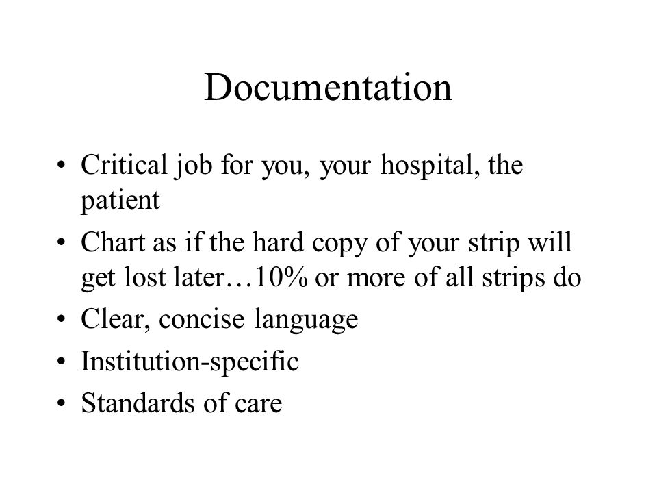 Documentation Critical job for you, your hospital, the patient Chart as if the hard copy of your strip will get lost later…10% or more of all strips d