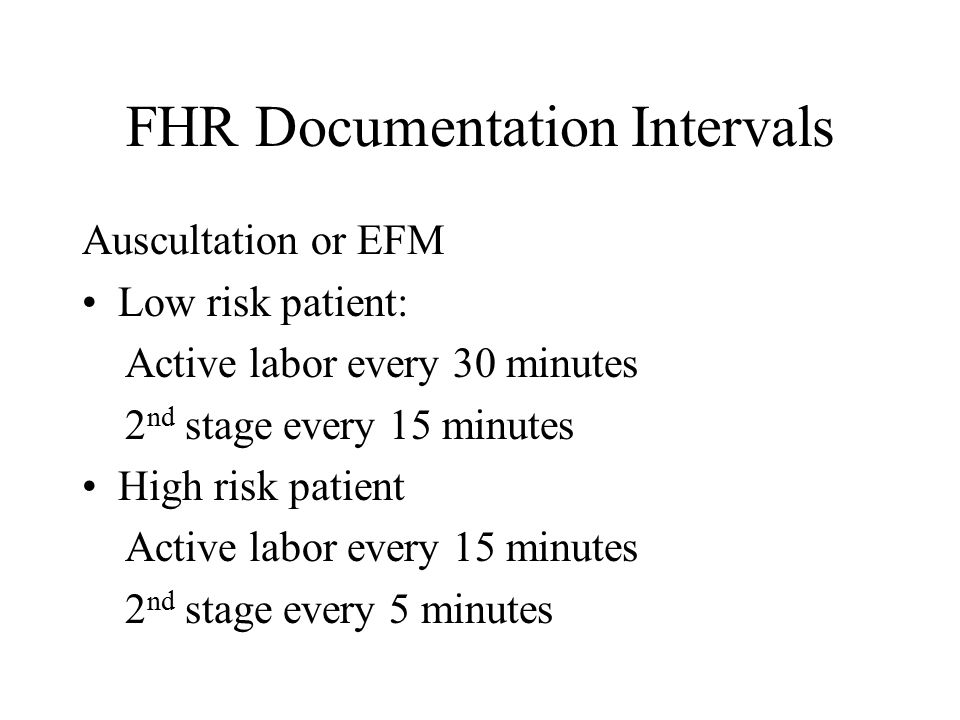 FHR Documentation Intervals Auscultation or EFM Low risk patient: Active labor every 30 minutes 2 nd stage every 15 minutes High risk patient Active l