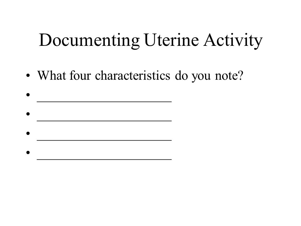 Documenting Uterine Activity What four characteristics do you note? ____________________