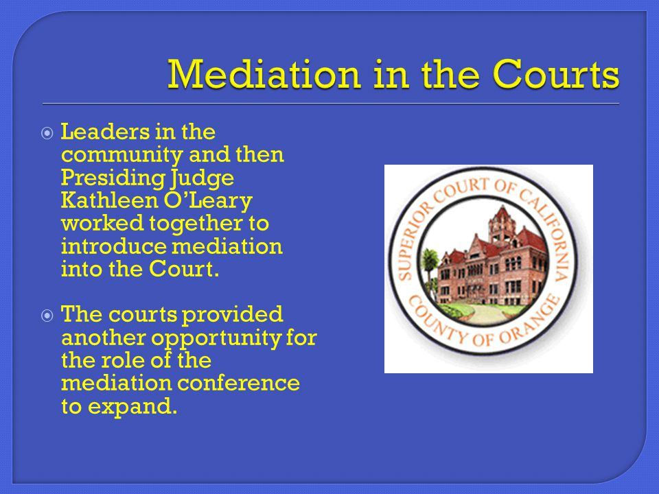  Leaders in the community and then Presiding Judge Kathleen O'Leary worked together to introduce mediation into the Court.  The courts provided anot