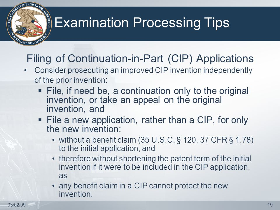 03/02/0919 Examination Processing Tips Filing of Continuation-in-Part (CIP) Applications Consider prosecuting an improved CIP invention independently of the prior invention :  File, if need be, a continuation only to the original invention, or take an appeal on the original invention, and  File a new application, rather than a CIP, for only the new invention: without a benefit claim (35 U.S.C.