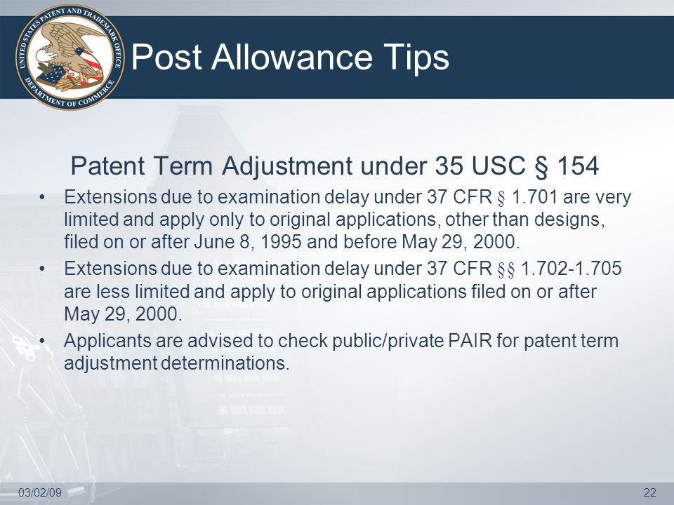 03/02/0922 Post Allowance Tips Patent Term Adjustment under 35 USC § 154 Extensions due to examination delay under 37 CFR § 1.701 are very limited and apply only to original applications, other than designs, filed on or after June 8, 1995 and before May 29, 2000.