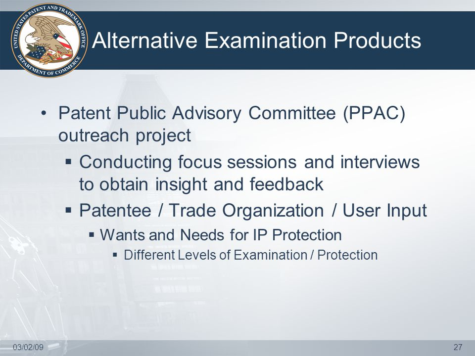 03/02/0927 Alternative Examination Products Patent Public Advisory Committee (PPAC) outreach project  Conducting focus sessions and interviews to obtain insight and feedback  Patentee / Trade Organization / User Input  Wants and Needs for IP Protection  Different Levels of Examination / Protection